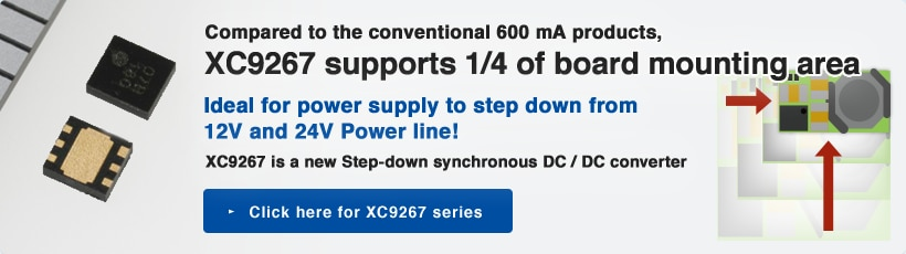 Compared to the conventional 600 mA products,XC9267 supports 1/4 of board mounting area / Ideal for power supply to step down from 12V and 24V Power line! / XC9267 is a new Step-down synchronous DC / DC converter